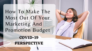 HOW TO MAKE THE MOST OUT OF YOUR MARKETING AND PROMOTIONAL BUDGET – COVID 19 PERSPECTIVE